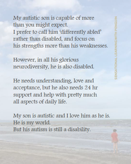 "Image with text that reads: ""My autistic son is capable of more thant you might expect. I prefer to call him 'differently abled' rather than disabled, and focus on his strengths more than his weaknesses. However, in all his glorious neurodiversity, he is also disabled. He needs understanding, love and acceptance, but he also needs 24 hr support and help with pretty much all aspects of daily life. My son is autistic and I love him as he is. He is my world. But his autism is still a disability."""